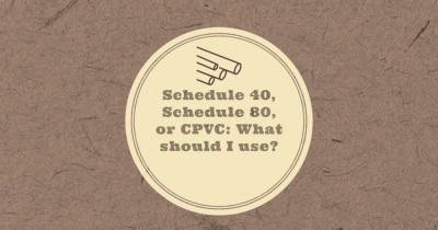 Schedule 40, Schedule 80, or CPVC: What should I use?